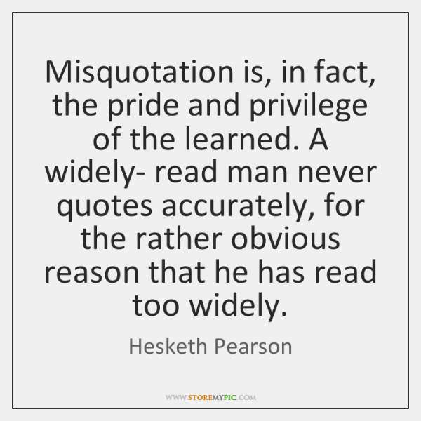 Misquotation is, in fact, the pride and privilege of the learned. A ...