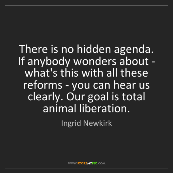 Ingrid Newkirk: There is no hidden agenda. If anybody wonders about -...