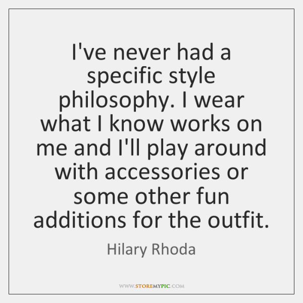 I've never had a specific style philosophy. I wear what I know ...