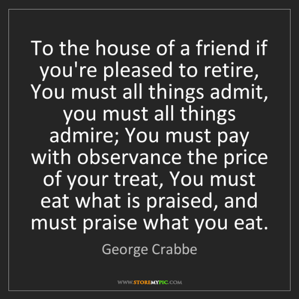 George Crabbe: To the house of a friend if you're pleased to retire,...