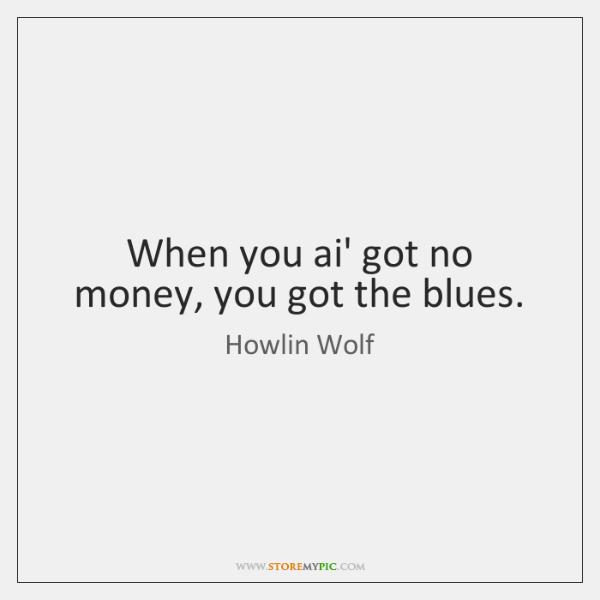 When you ai' got no money, you got the blues.
