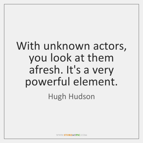 With unknown actors, you look at them afresh. It's a very powerful ...