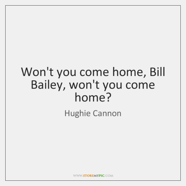 Won't you come home, Bill Bailey, won't you come home?