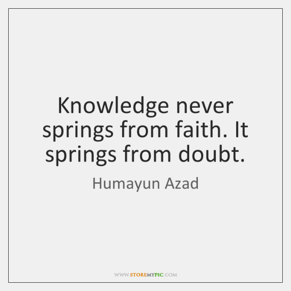 Knowledge never springs from faith. It springs from doubt.
