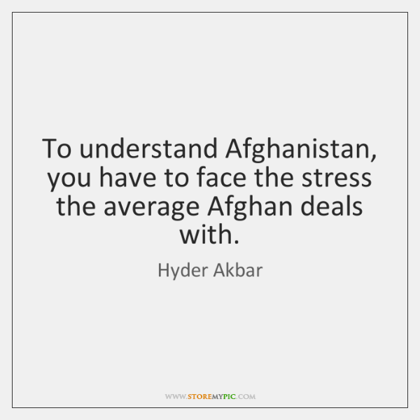 To understand Afghanistan, you have to face the stress the average Afghan ...