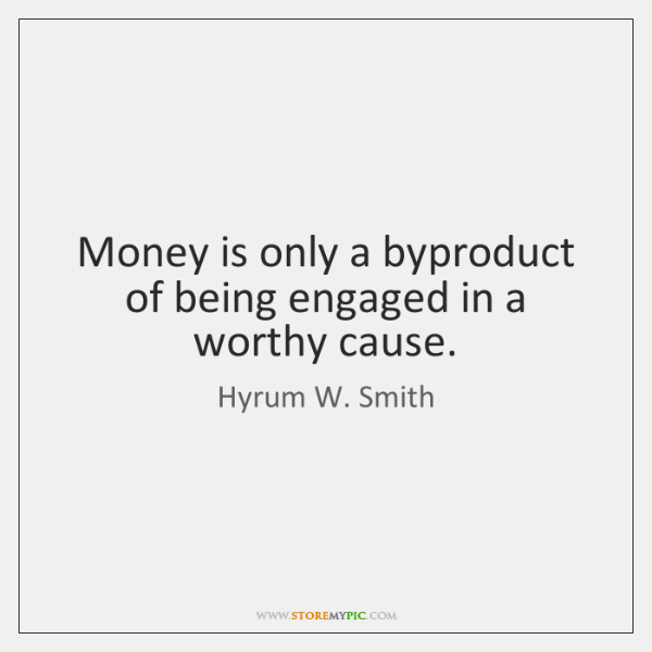 Money is only a byproduct of being engaged in a worthy cause.