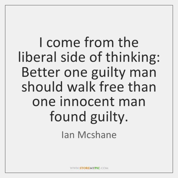 I come from the liberal side of thinking: Better one guilty man ...