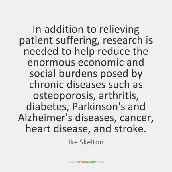 In addition to relieving patient suffering, research is needed to help reduce ...