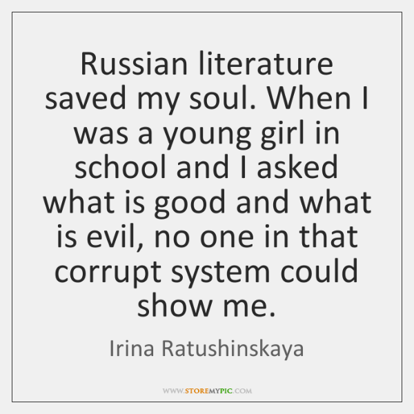 Russian literature saved my soul. When I was a young girl in ...