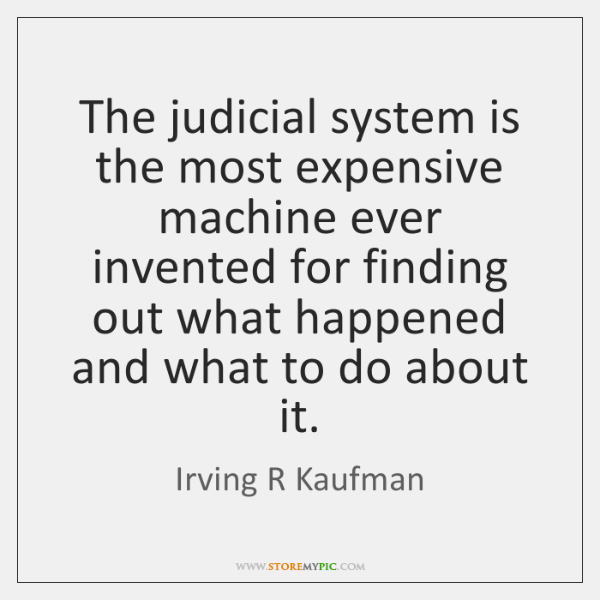 The judicial system is the most expensive machine ever invented for finding ...
