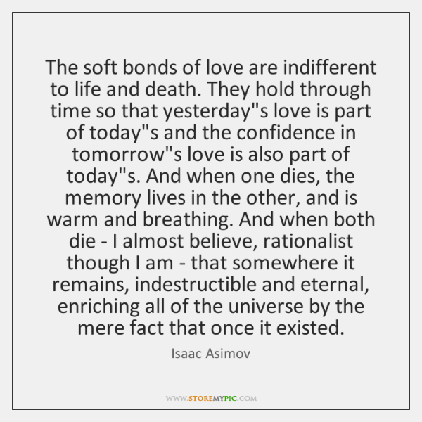 The soft bonds of love are indifferent to life and death. They ...