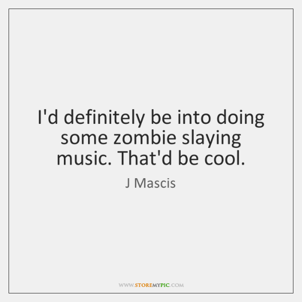 I'd definitely be into doing some zombie slaying music. That'd be cool.