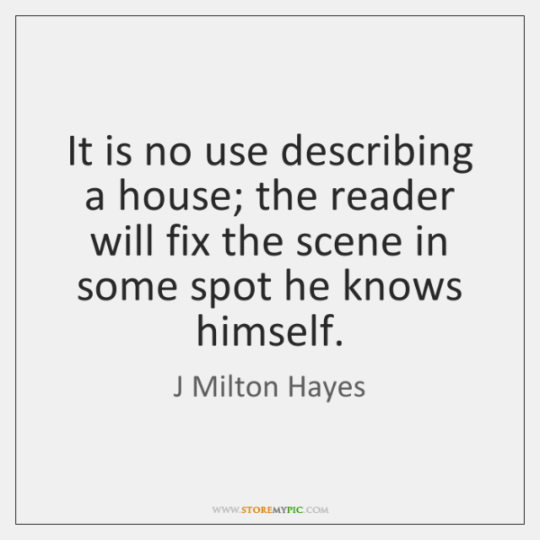 It is no use describing a house; the reader will fix the ...