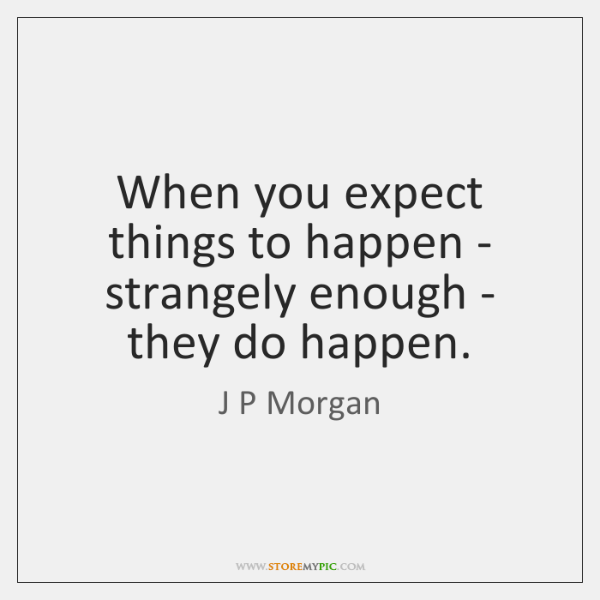 When you expect things to happen - strangely enough - they do ...