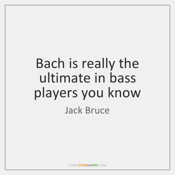 Bach is really the ultimate in bass players you know