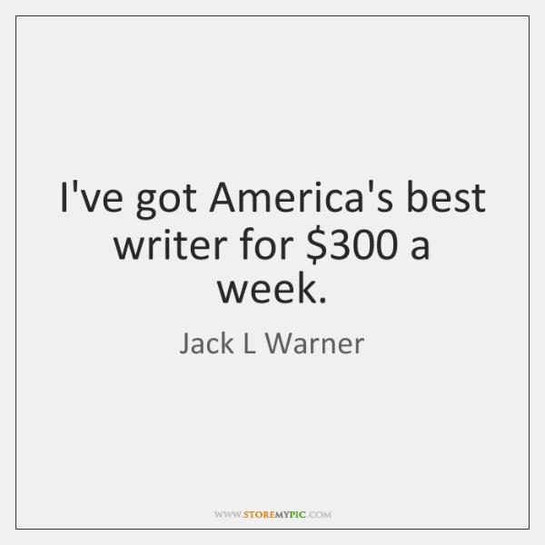 I've got America's best writer for $300 a week.
