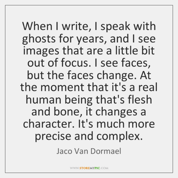 When I write, I speak with ghosts for years, and I see ...