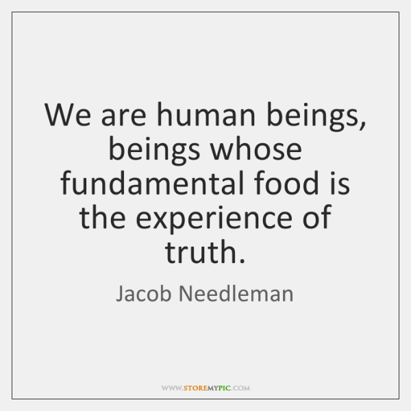 We are human beings, beings whose fundamental food is the experience of ...