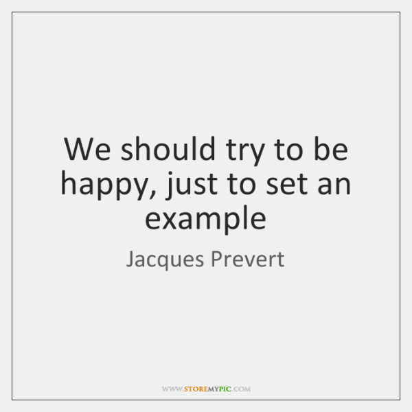 We should try to be happy, just to set an example