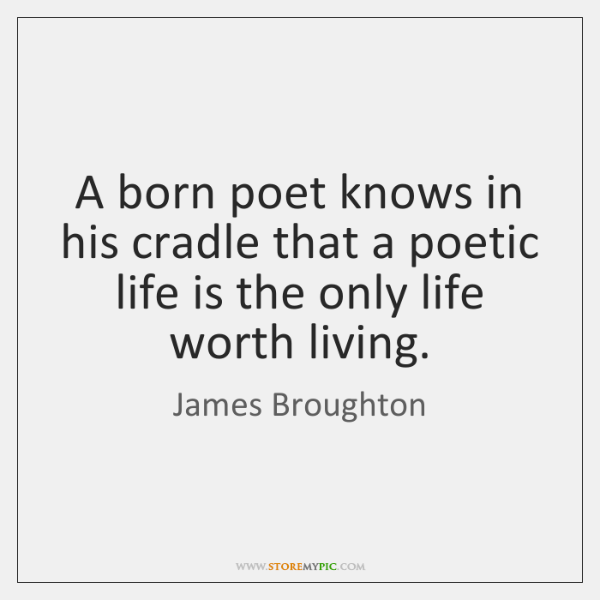 A born poet knows in his cradle that a poetic life is ...