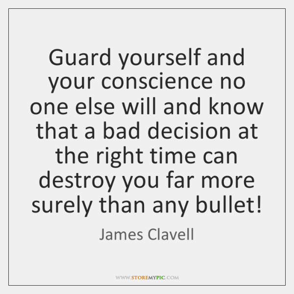 Guard yourself and your conscience no one else will and know that ...