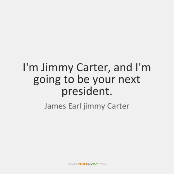 I'm Jimmy Carter, and I'm going to be your next president.