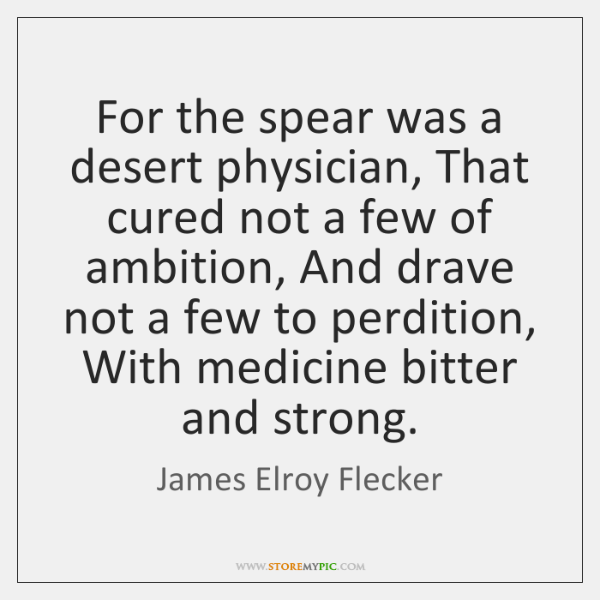 For the spear was a desert physician, That cured not a few ...