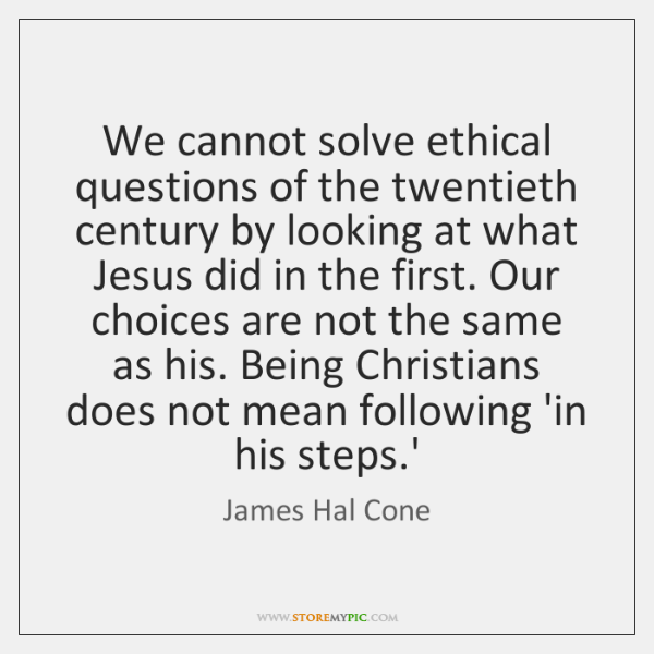 We cannot solve ethical questions of the twentieth century by looking at ...