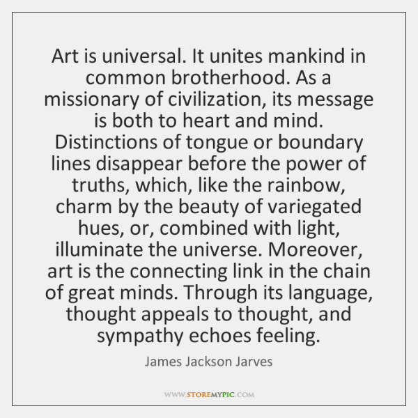 Art is universal. It unites mankind in common brotherhood. As a missionary ...