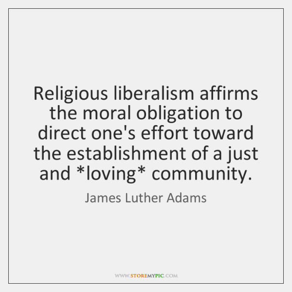 Religious liberalism affirms the moral obligation to direct one's effort toward the ...