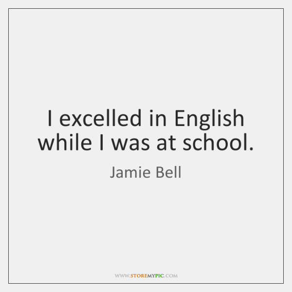 I excelled in English while I was at school.