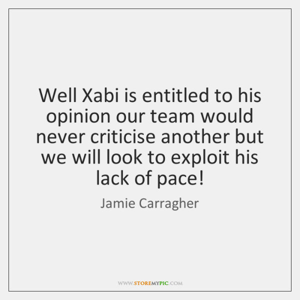 Well Xabi is entitled to his opinion our team would never criticise ...