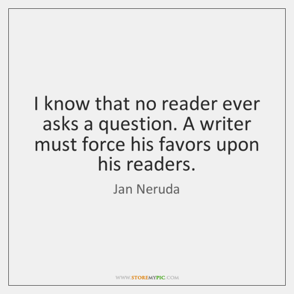 I know that no reader ever asks a question. A writer must ...