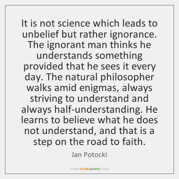 It is not science which leads to unbelief but rather ignorance. The ...