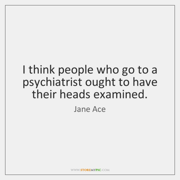 I think people who go to a psychiatrist ought to have their ...
