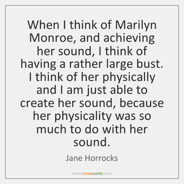 When I think of Marilyn Monroe, and achieving her sound, I think ...