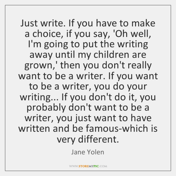 Just write. If you have to make a choice, if you say, ...