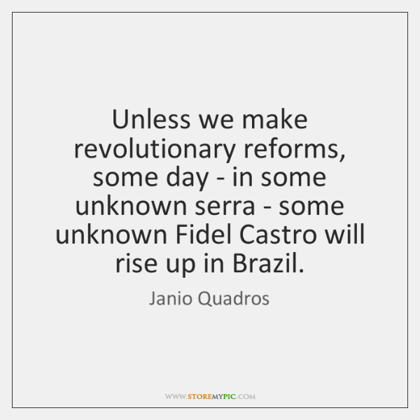 Unless we make revolutionary reforms, some day - in some unknown serra ...