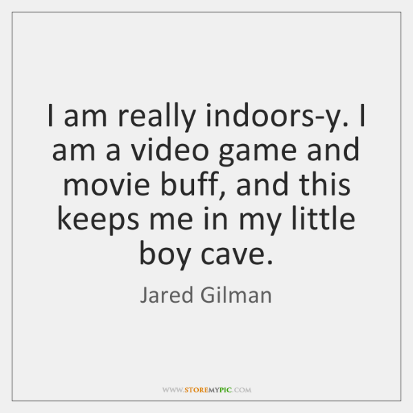 I am really indoors-y. I am a video game and movie buff, ...