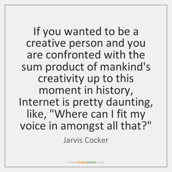 If you wanted to be a creative person and you are confronted ...