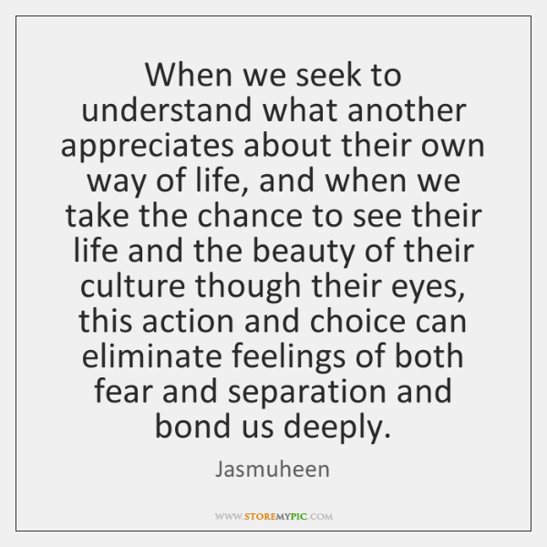 When we seek to understand what another appreciates about their own way ...