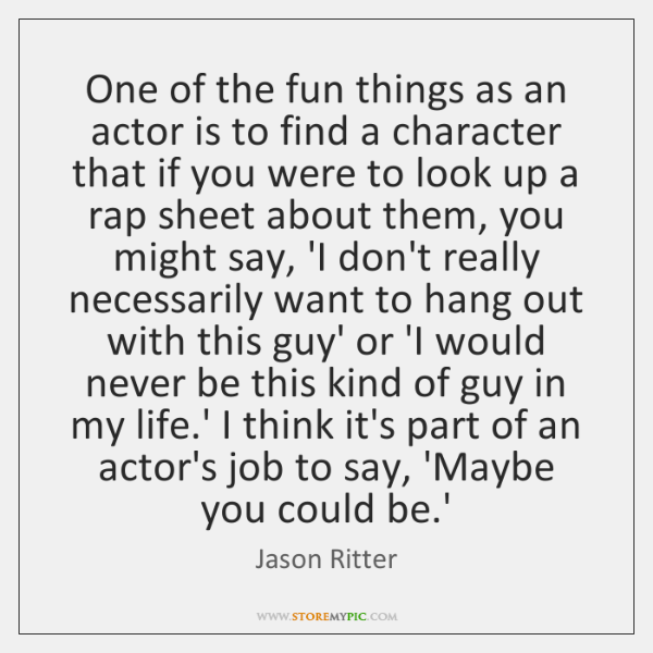 One of the fun things as an actor is to find a ...