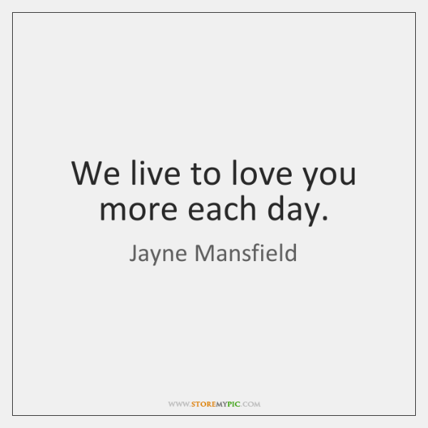 We live to love you more each day.