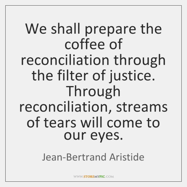 We shall prepare the coffee of reconciliation through the filter of justice. ...
