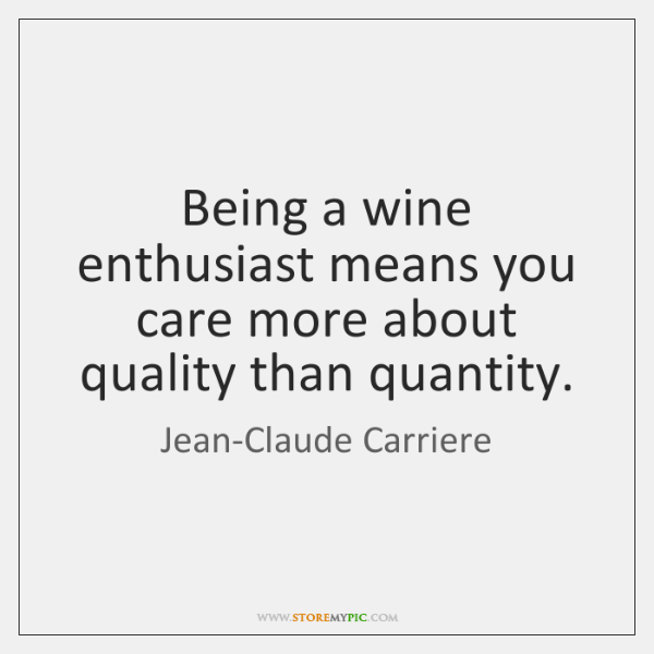 Being a wine enthusiast means you care more about quality than quantity.