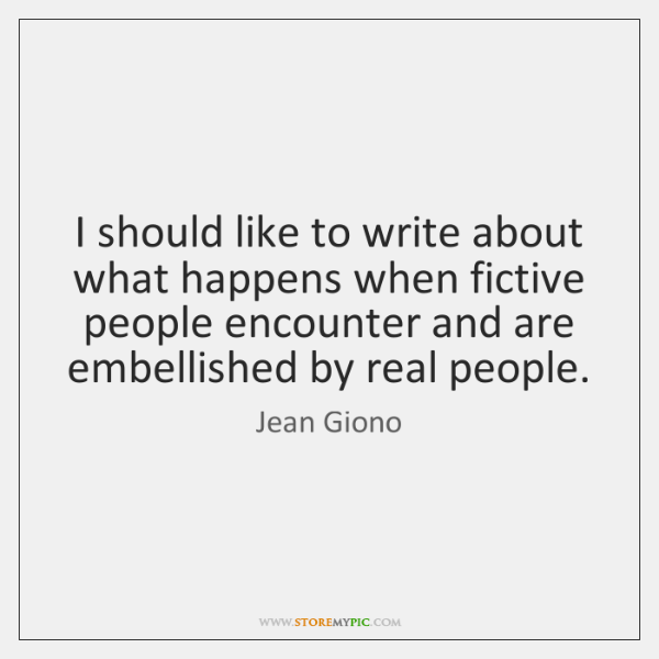 I should like to write about what happens when fictive people encounter ...