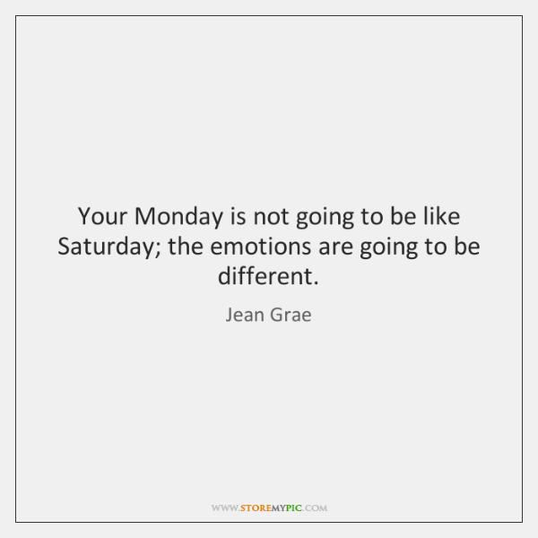 Your Monday is not going to be like Saturday; the emotions are ...
