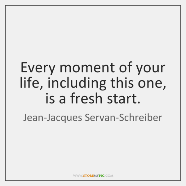 Every moment of your life, including this one, is a fresh start.