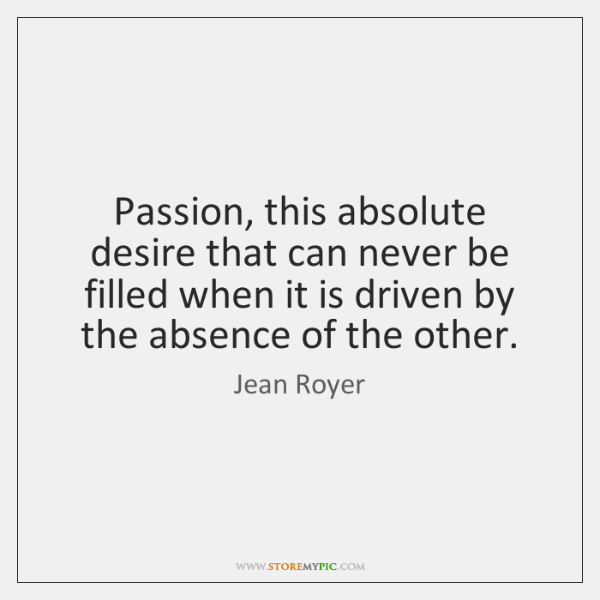 Passion, this absolute desire that can never be filled when it is ...