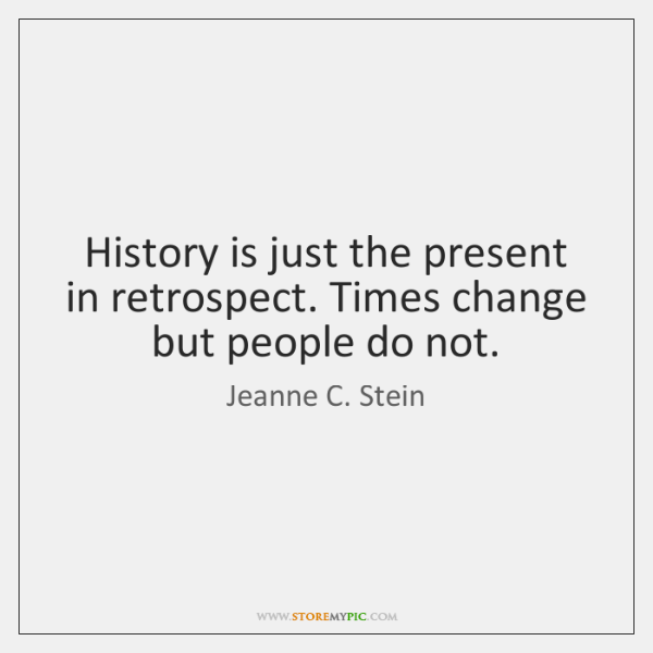 History is just the present in retrospect. Times change but people do ...